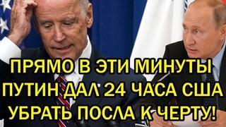 Срочно! Путин дал 24 часа убрать посла к черту - Россия вынесла приговор США!